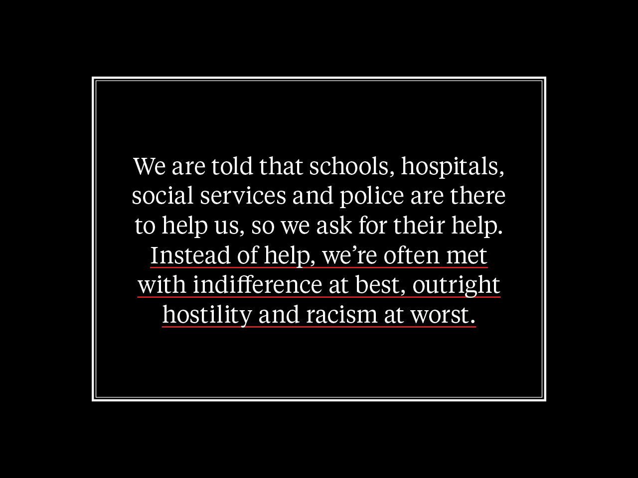 "A quote from the story: ""We are told that schools, hospitals, social services and police are there to help us, so we ask for help. Instead of help, we're often met with indifference at best, outright hostility and racism at worst."""